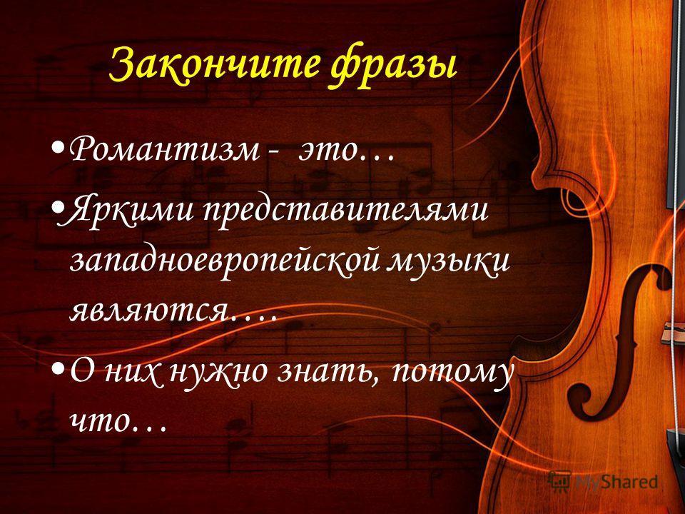 Закончите фразы Романтизм - это… Яркими представителями западноевропейской музыки являются…. О них нужно знать, потому что… В тетради укажите основных композиторов и их произведения.