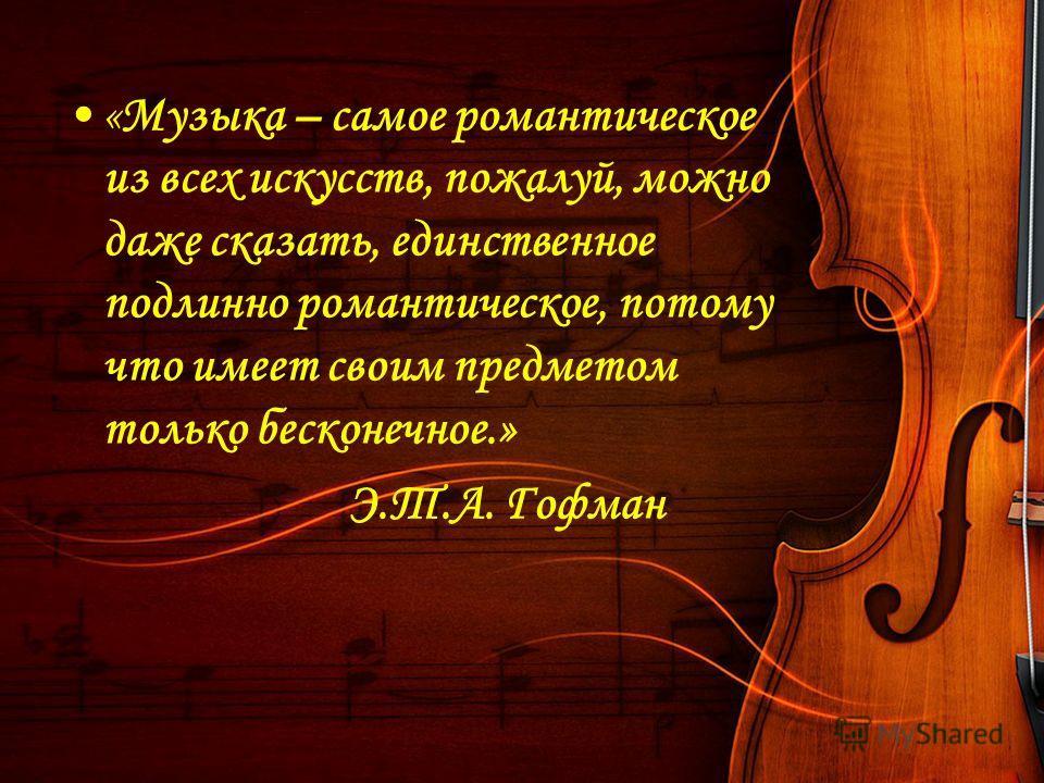 «Музыка – самое романтическое из всех искусств, пожалуй, можно даже сказать, единственное подлинно романтическое, потому что имеет своим предметом только бесконечное.» Э.Т.А. Гофман