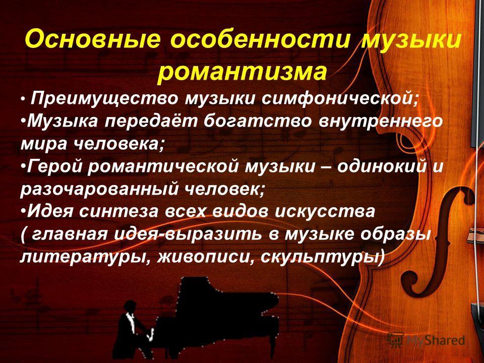 Основные особенности музыки романтизма Преимущество музыки симфонической; Музыка передаёт богатство внутреннего мира человека; Герой романтической музыки – одинокий и разочарованный человек; Идея синтеза всех видов искусства ( главная идея-выразить в