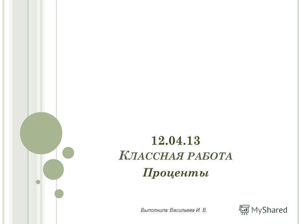 12.04.13 К ЛАССНАЯ РАБОТА Проценты Выполнила: Васильева И. В.