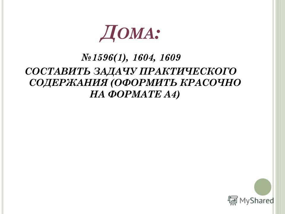 Д ОМА : 1596(1), 1604, 1609 СОСТАВИТЬ ЗАДАЧУ ПРАКТИЧЕСКОГО СОДЕРЖАНИЯ (ОФОРМИТЬ КРАСОЧНО НА ФОРМАТЕ А4)