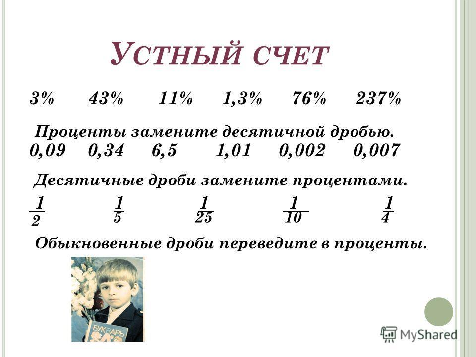 У СТНЫЙ СЧЕТ 3% 43% 11% 1,3% 76% 237% 0,09 0,34 6,5 1,01 0,002 0,007 1 1 1 1 1 Проценты замените десятичной дробью. Десятичные дроби замените процентами. 2 525104 Обыкновенные дроби переведите в проценты.