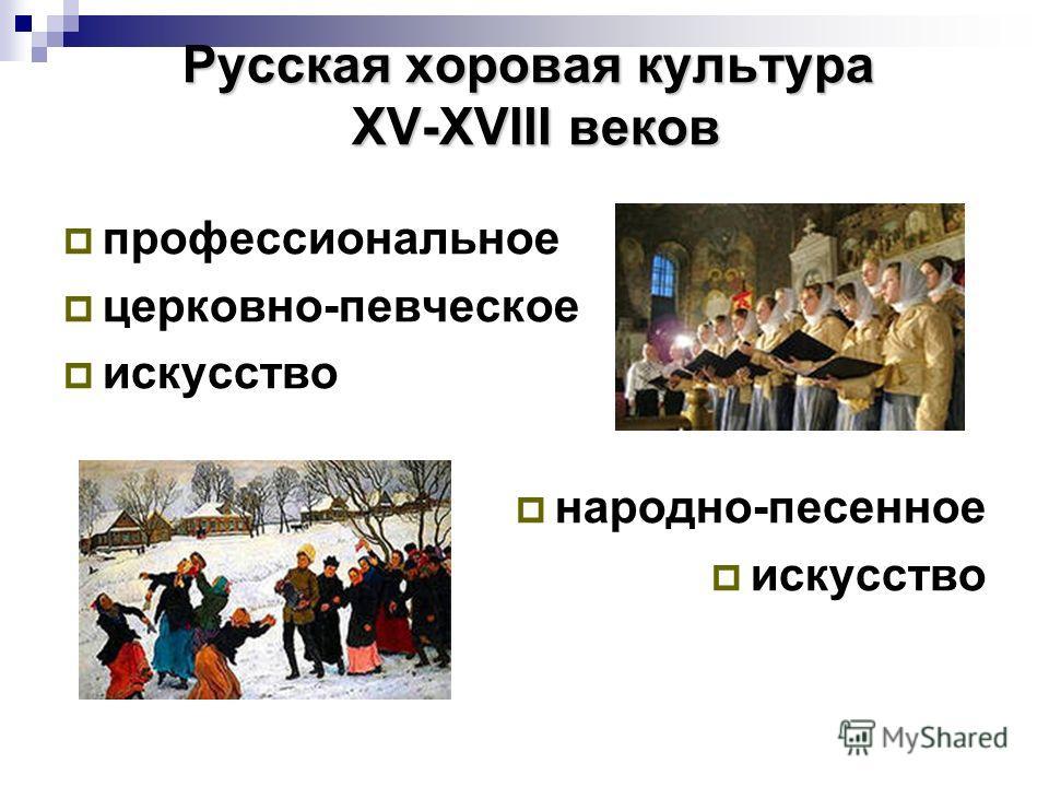 Русская хоровая культура XV-XVIII веков профессиональное церковно-певческое искусство народно-песенное искусство