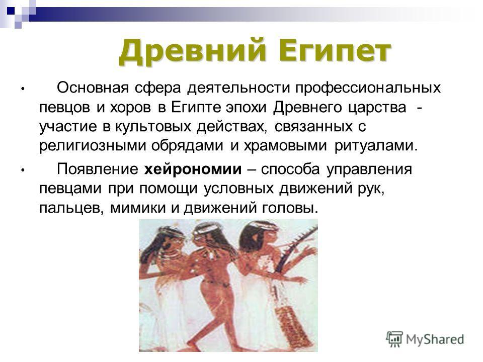 Основная сфера деятельности профессиональных певцов и хоров в Египте эпохи Древнего царства - участие в культовых действах, связанных с религиозными обрядами и храмовыми ритуалами. Появление хейрономии – способа управления певцами при помощи условных