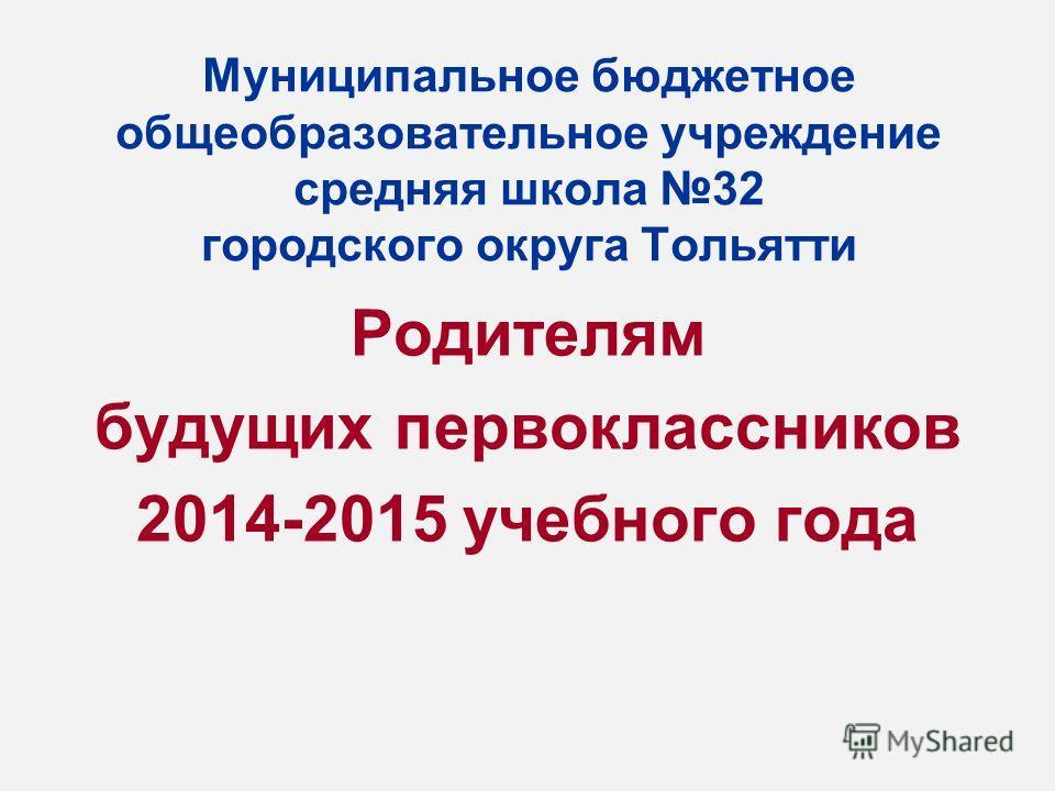 Муниципальное бюджетное общеобразовательное учреждение средняя школа 32 городского округа Тольятти Родителям будущих первоклассников 2014-2015 учебного года