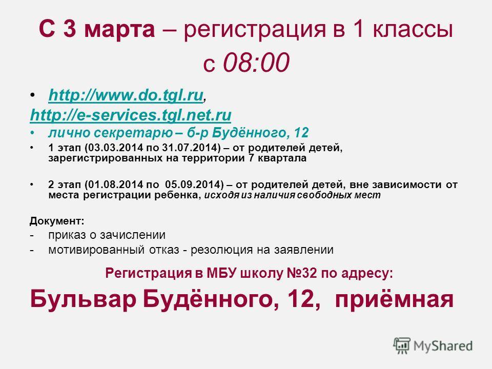 С 3 марта – регистрация в 1 классы с 08:00 http://www.do.tgl.ru,http://www.do.tgl.ru http://e-services.tgl.net.ru лично секретарю – б-р Будённого, 12 1 этап (03.03.2014 по 31.07.2014) – от родителей детей, зарегистрированных на территории 7 квартала