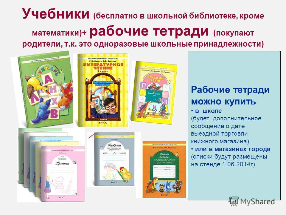 Учебники (бесплатно в школьной библиотеке, кроме математики)+ рабочие тетради (покупают родители, т.к. это одноразовые школьные принадлежности) Рабочие тетради можно купить в школе (будет дополнительное сообщение о дате выездной торговли книжного маг