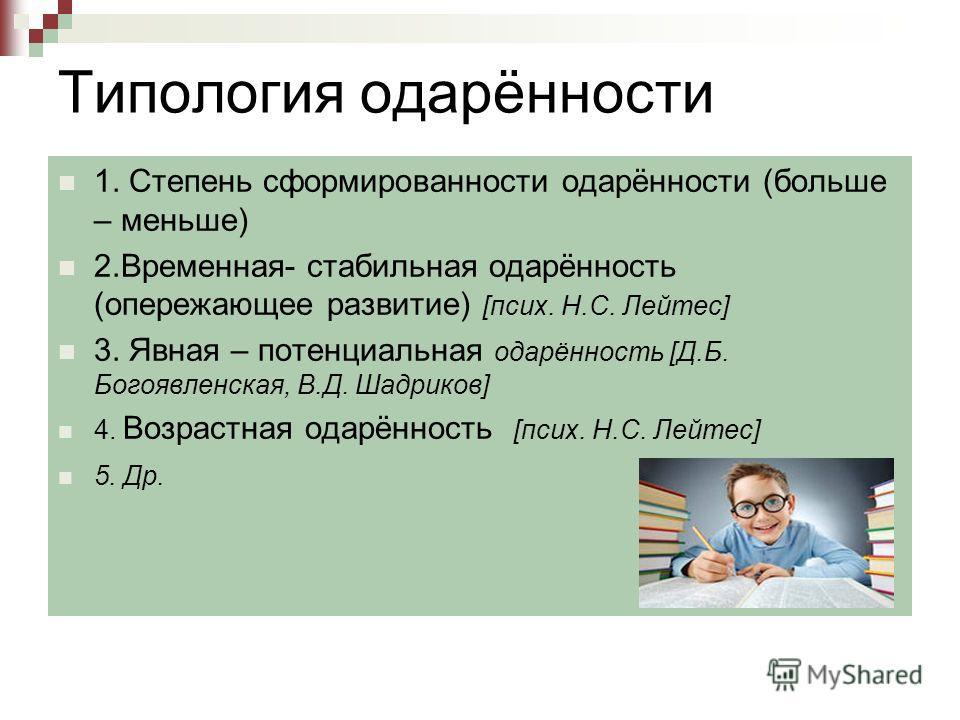 Типология одарённости 1. Степень сформированности одарённости (больше – меньше) 2.Временная- стабильная одарённость (опережающее развитие) [псих. Н.С. Лейтес] 3. Явная – потенциальная одарённость [Д.Б. Богоявленская, В.Д. Шадриков] 4. Возрастная одар