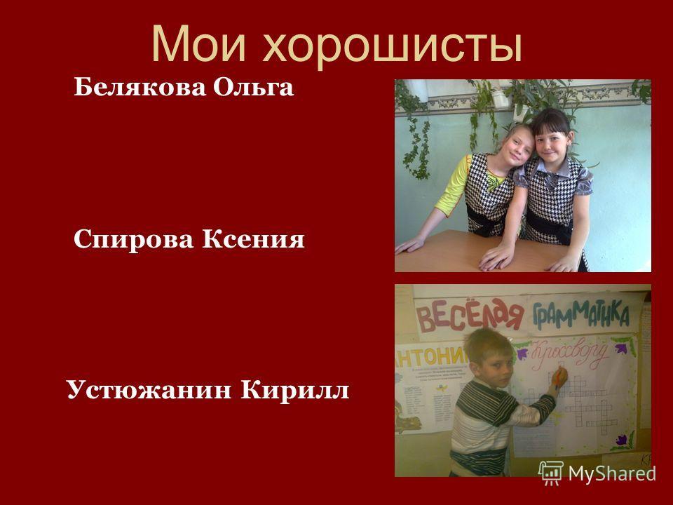 Мои хорошисты Белякова Ольга Спирова Ксения Устюжанин Кирилл
