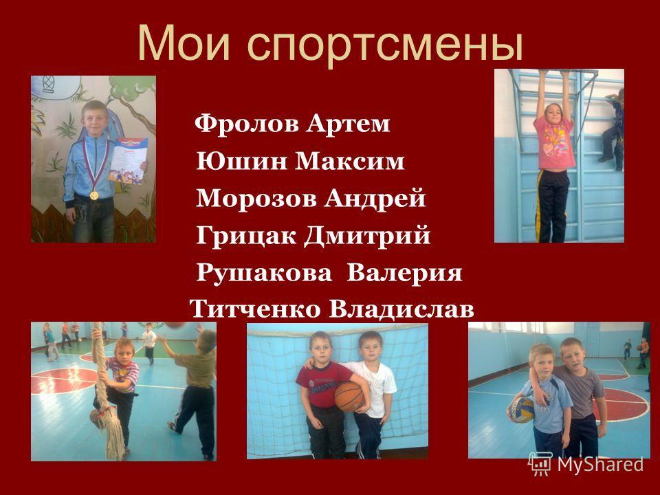 Мои спортсмены Фролов Артем Юшин Максим Морозов Андрей Грицак Дмитрий Рушакова Валерия Титченко Владислав