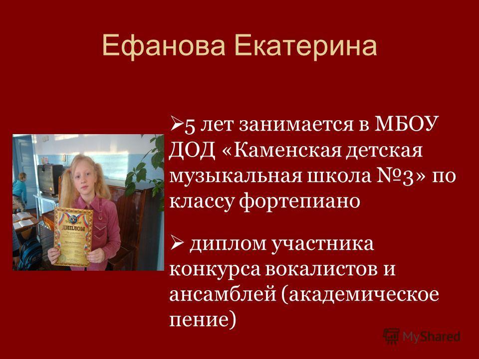 5 лет занимается в МБОУ ДОД «Каменская детская музыкальная школа 3» по классу фортепиано диплом участника конкурса вокалистов и ансамблей (академическое пение) Ефанова Екатерина