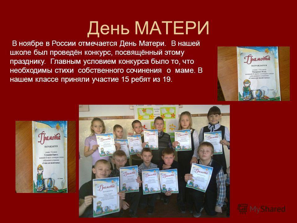 День МАТЕРИ В ноябре в России отмечается День Матери. В нашей школе был проведён конкурс, посвящённый этому празднику. Главным условием конкурса было то, что необходимы стихи собственного сочинения о маме. В нашем классе приняли участие 15 ребят из 1
