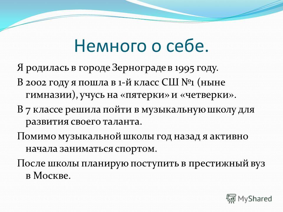 Немного о себе. Я родилась в городе Зернограде в 1995 году. В 2002 году я пошла в 1-й класс СШ 1 (ныне гимназии), учусь на «пятерки» и «четверки». В 7 классе решила пойти в музыкальную школу для развития своего таланта. Помимо музыкальной школы год н
