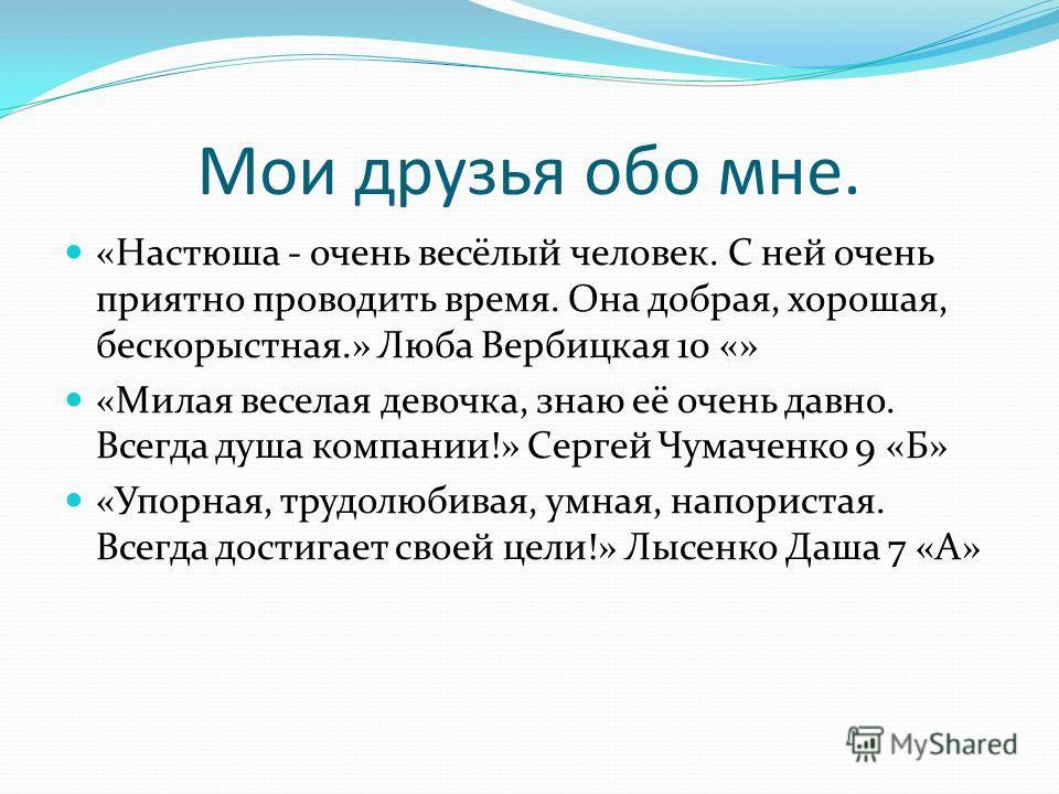 Мои друзья обо мне. «Настюша - очень весёлый человек. С ней очень приятно проводить время. Она добрая, хорошая, бескорыстная.» Люба Вербицкая 10 «» «Милая веселая девочка, знаю её очень давно. Всегда душа компании!» Сергей Чумаченко 9 «Б» «Упорная, т
