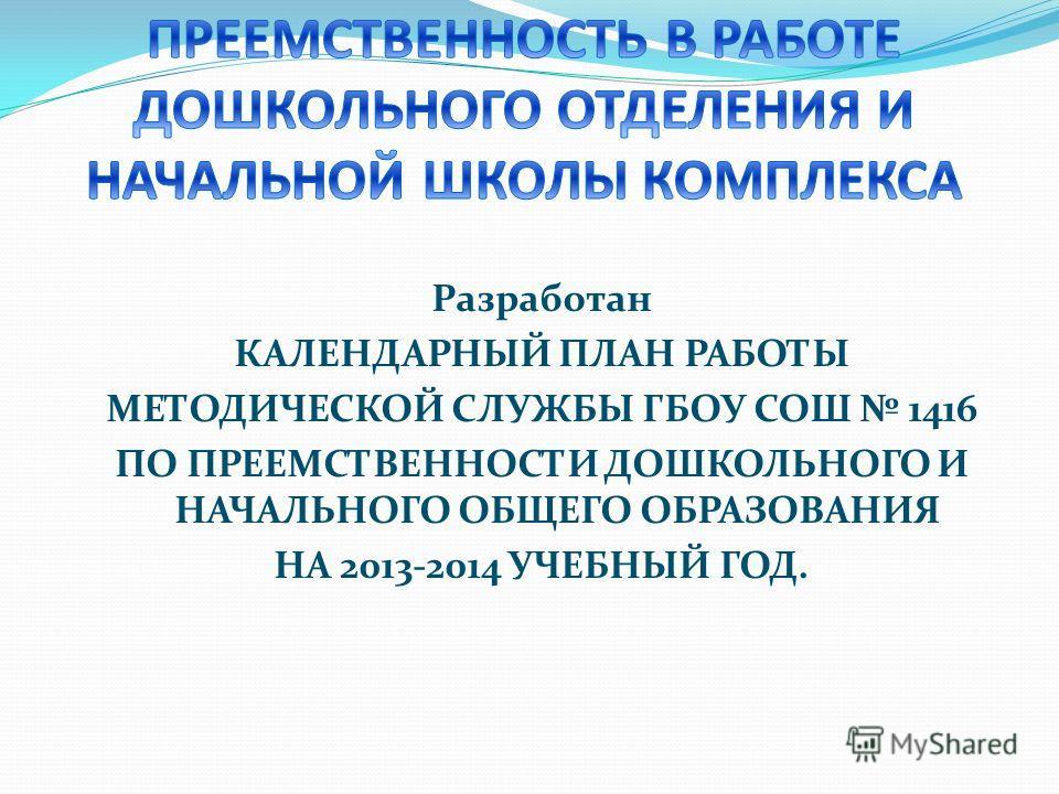 Разработан КАЛЕНДАРНЫЙ ПЛАН РАБОТЫ МЕТОДИЧЕСКОЙ СЛУЖБЫ ГБОУ СОШ 1416 ПО ПРЕЕМСТВЕННОСТИ ДОШКОЛЬНОГО И НАЧАЛЬНОГО ОБЩЕГО ОБРАЗОВАНИЯ НА 2013-2014 УЧЕБНЫЙ ГОД.