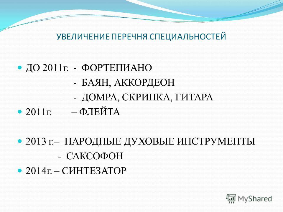УВЕЛИЧЕНИЕ ПЕРЕЧНЯ СПЕЦИАЛЬНОСТЕЙ ДО 2011 г. - ФОРТЕПИАНО - БАЯН, АККОРДЕОН - ДОМРА, СКРИПКА, ГИТАРА 2011 г. – ФЛЕЙТА 2013 г.– НАРОДНЫЕ ДУХОВЫЕ ИНСТРУМЕНТЫ - САКСОФОН 2014 г. – СИНТЕЗАТОР