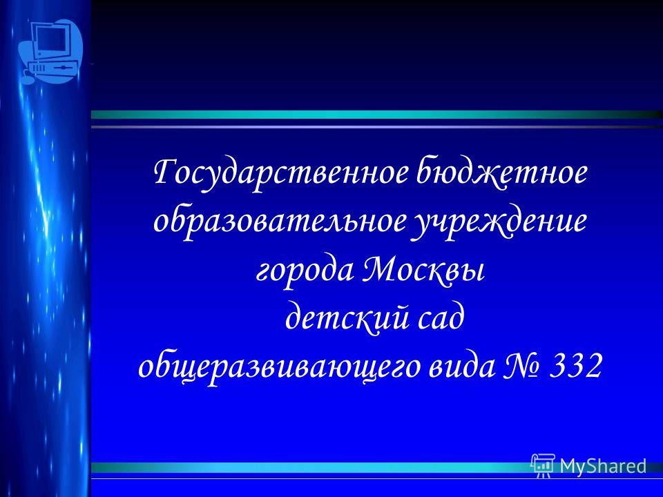 Государственное бюджетное образовательное учреждпение города Москвы детский сад общеразвивающего вида 332