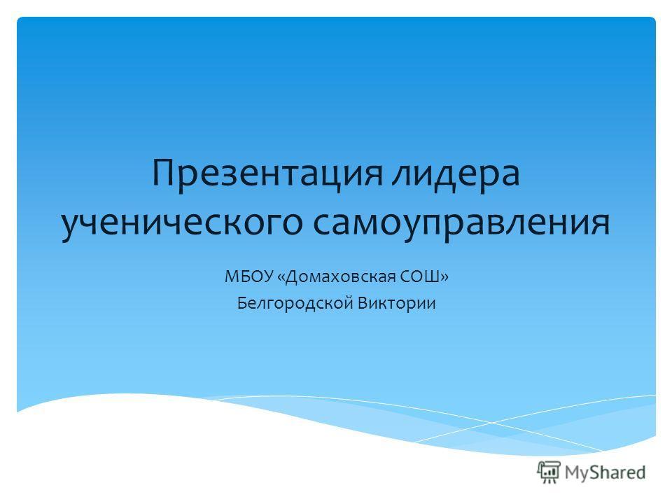 Презентация лидера ученического самоуправления МБОУ «Домаховская СОШ» Белгородской Виктории