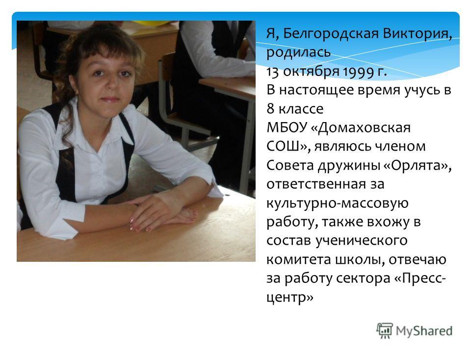 Я, Белгородская Виктория, родилась 13 октября 1999 г. В настоящее время учусь в 8 классе МБОУ «Домаховская СОШ», являюсь членом Совета дружины «Орлята», ответственная за культурно-массовую работу, также вхожу в состав ученического комитета школы, отв