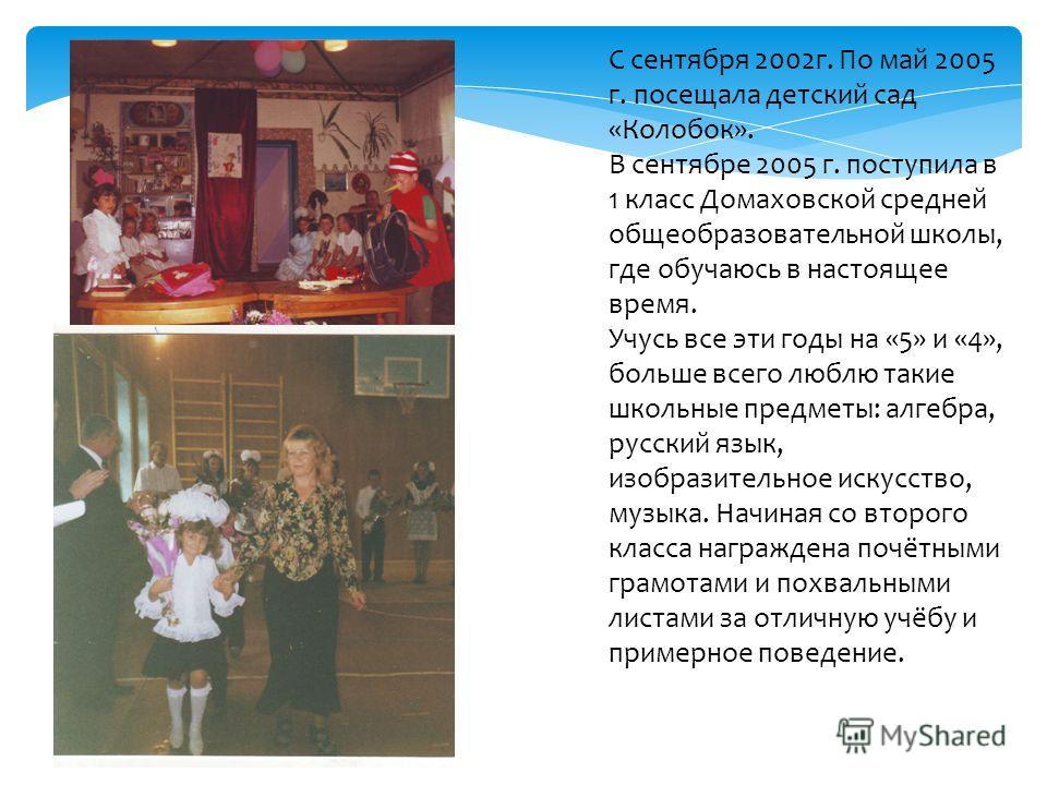 С сентября 2002 г. По май 2005 г. посещала детский сад «Колобок». В сентябре 2005 г. поступила в 1 класс Домаховской средней общеобразовательной школы, где обучаюсь в настоящее время. Учусь все эти годы на «5» и «4», больше всего люблю такие школьные