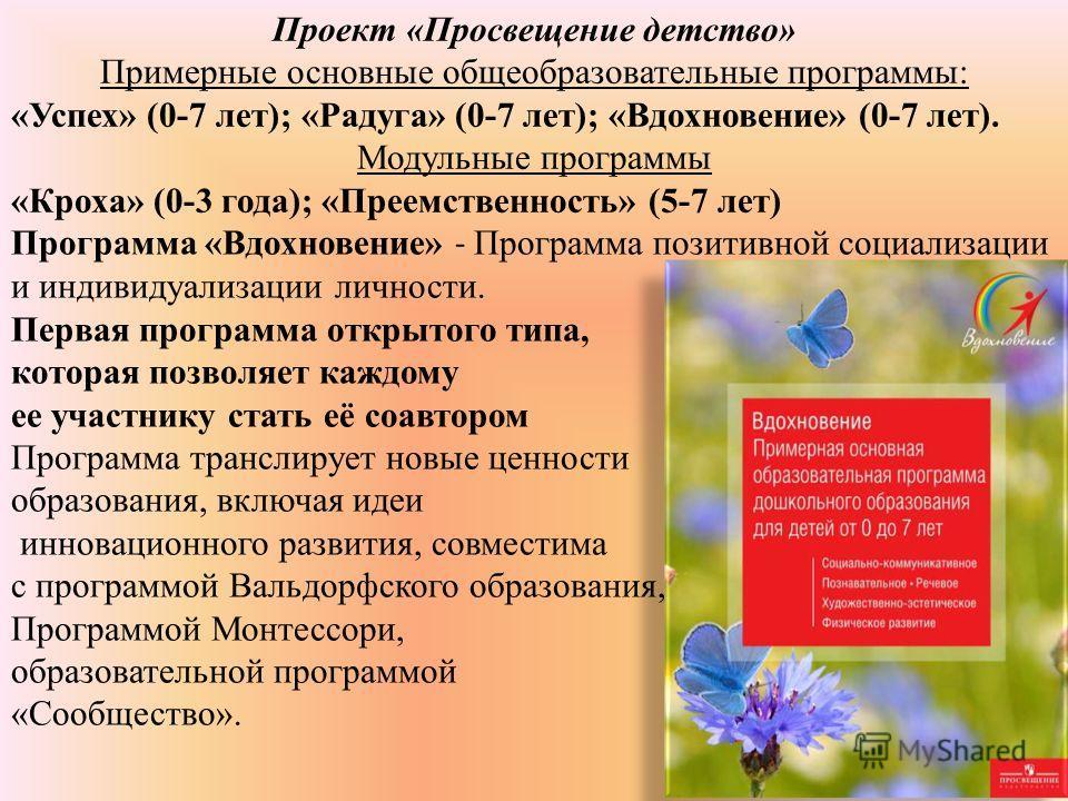 Проект «Просвещение детство» Примерные основные общеобразовательные программы: «Успех» (0-7 лет); «Радуга» (0-7 лет); «Вдохновение» (0-7 лет). Модульные программы «Кроха» (0-3 года); «Преемственность» (5-7 лет) Программа «Вдохновение» - Программа поз