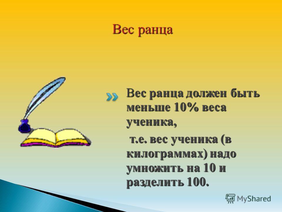 Вес ранца должен быть меньше 10% веса ученика, т.е. вес ученика (в килограммах) надо умножить на 10 и разделить 100. т.е. вес ученика (в килограммах) надо умножить на 10 и разделить 100.