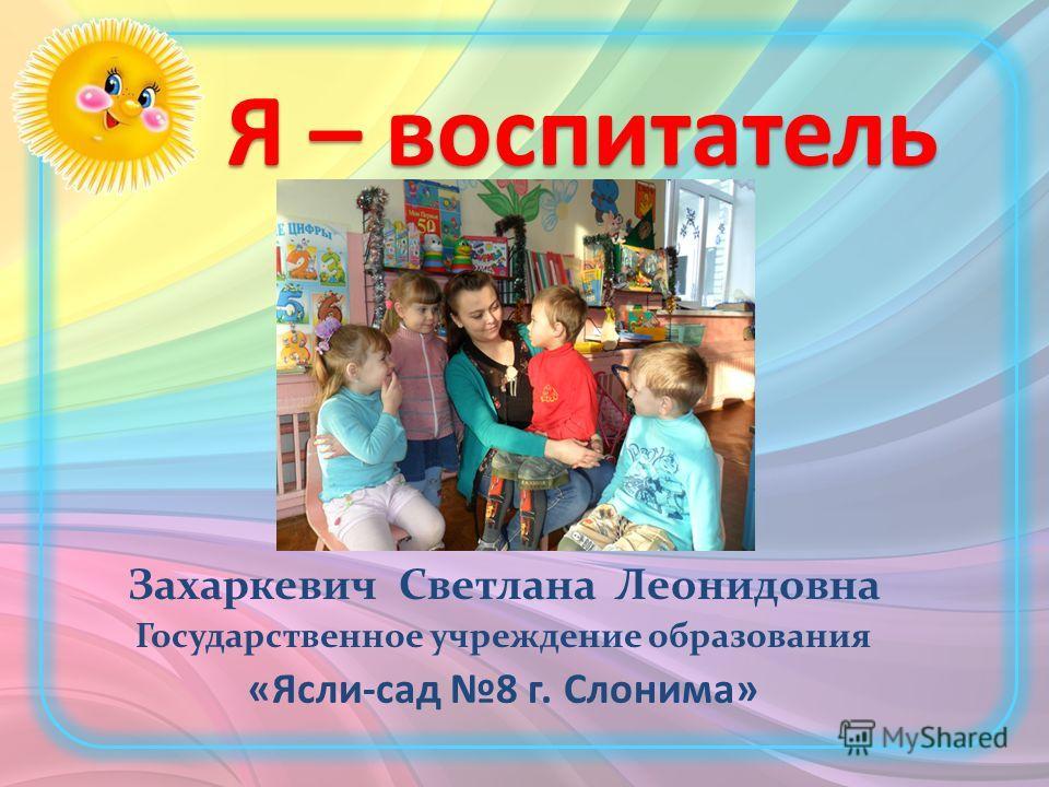 Я – воспитатель Захаркевич Светлана Леонидовна Государственное учреждение образования «Ясли-сад 8 г. Слонима»