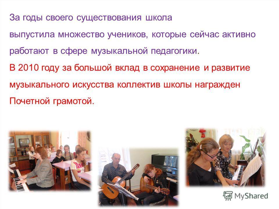 За годы своего существования школа выпустила множество учеников, которые сейчас активно работают в сфере музыкальной педагогики. В 2010 году за большой вклад в сохранение и развитие музыкального искусства коллектив школы награжден Почетной грамотой.