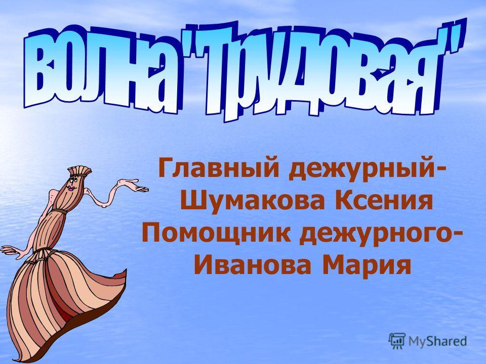Главный дежурный- Шумакова Ксения Помощник дежурного- Иванова Мария