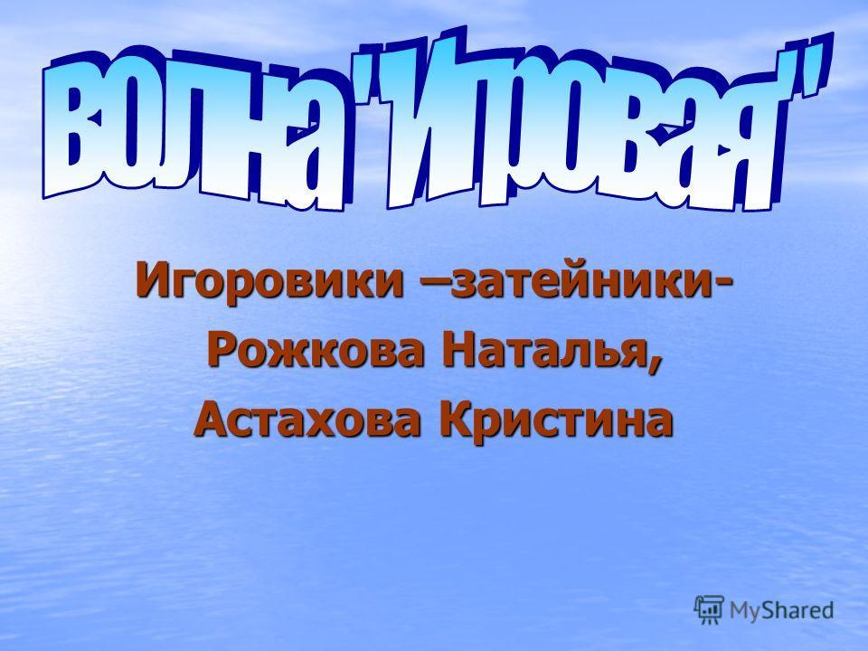 Игоровики –затейники- Рожкова Наталья, Астахова Кристина