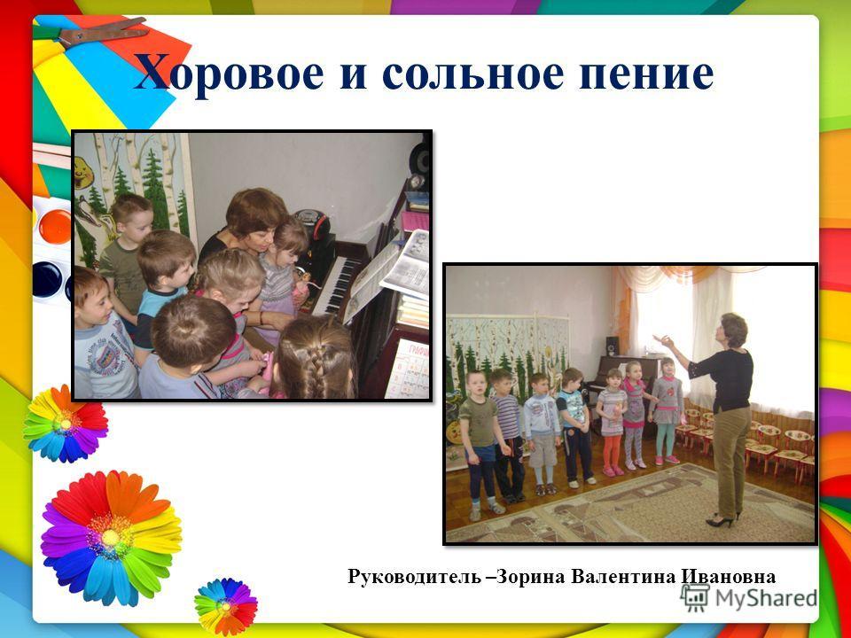 Хоровое и сольное пение Руководитель –Зорина Валентина Ивановна
