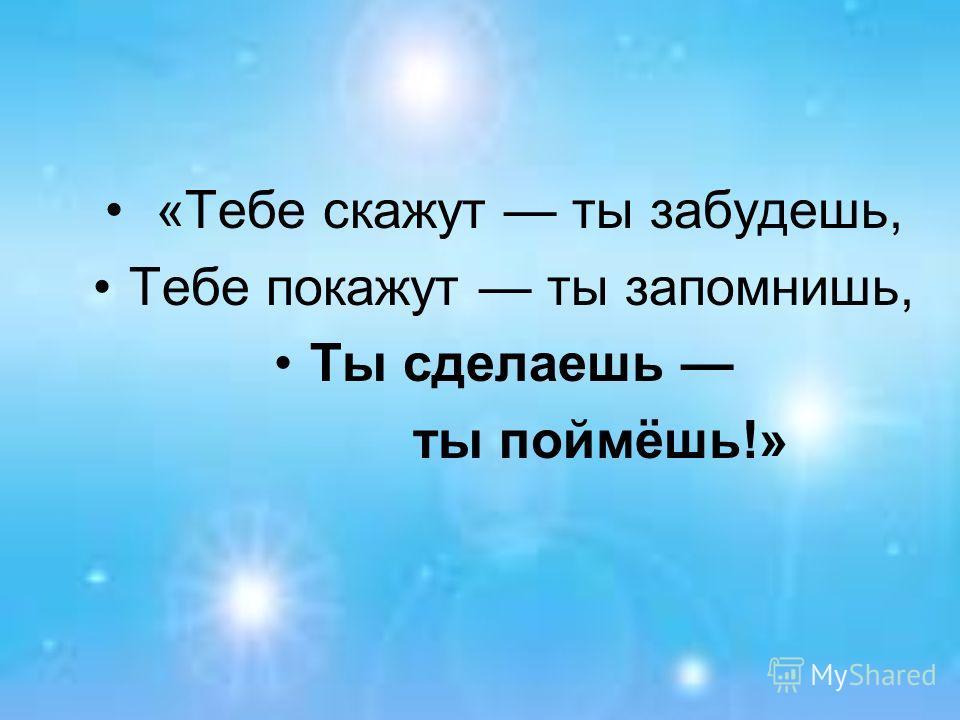 «Тебе скажут ты забудешь, Тебе покажут ты запомнишь, Ты сделаешь ты поймёшь!»
