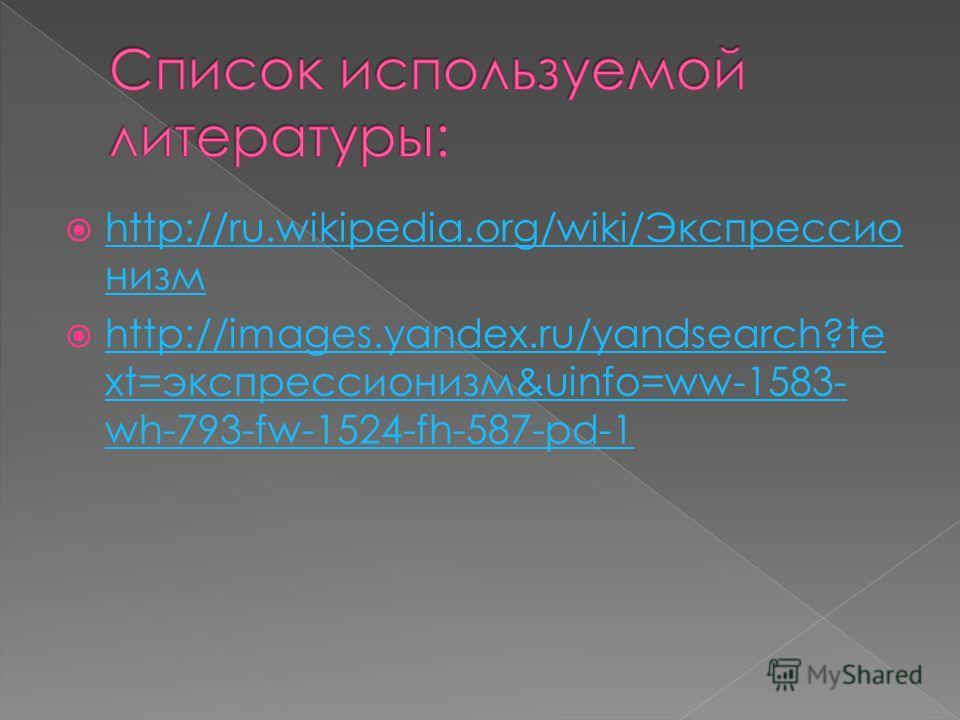 http://ru.wikipedia.org/wiki/Экспрессио низм http://images.yandex.ru/yandsearch?te xt=экспрессионизм&uinfo=ww-1583- wh-793-fw-1524-fh-587-pd-1