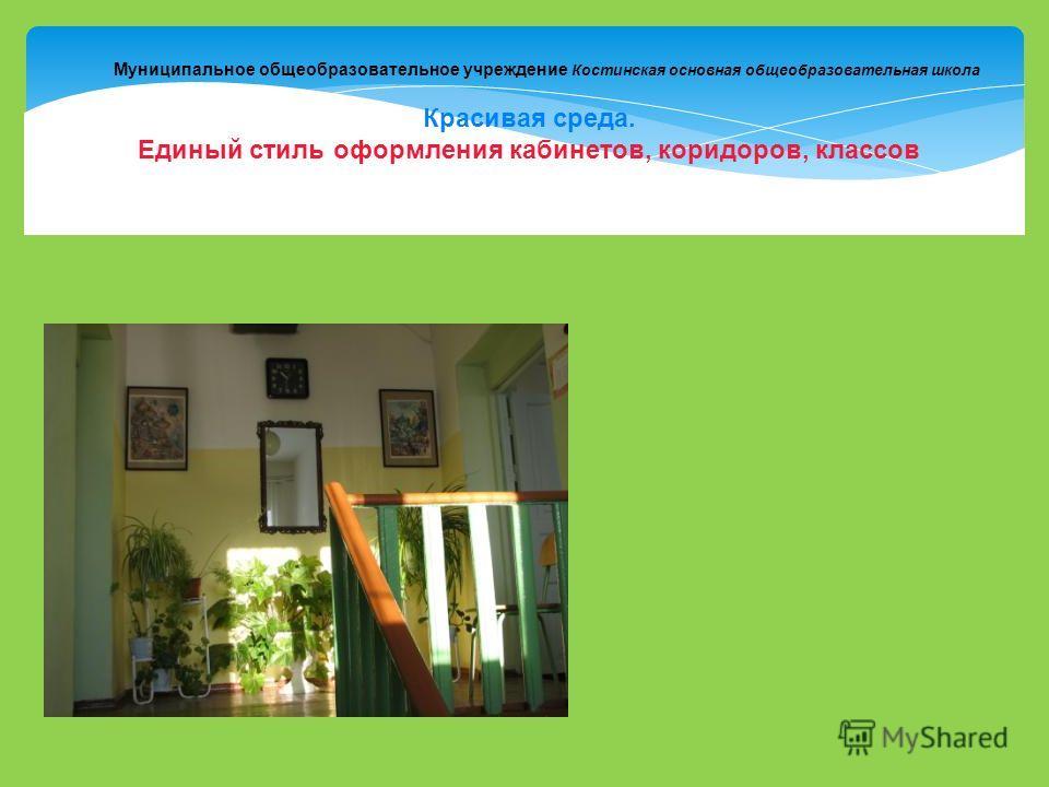 Муниципальное общеобразовательное учреждение Костинская основная общеобразовательная школа Красивая среда. Единый стиль оформления кабинетов, коридоров, классов