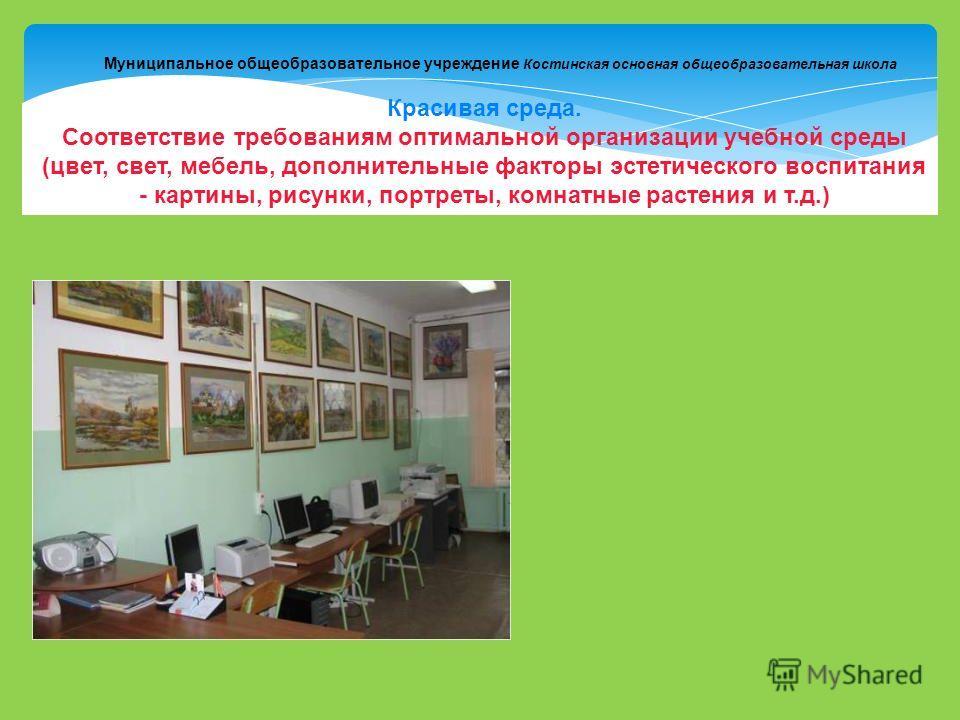 Муниципальное общеобразовательное учреждение Костинская основная общеобразовательная школа Красивая среда. Соответствие требованиям оптимальной организации учебной среды (цвет, свет, мебель, дополнительные факторы эстетического воспитания - картины,
