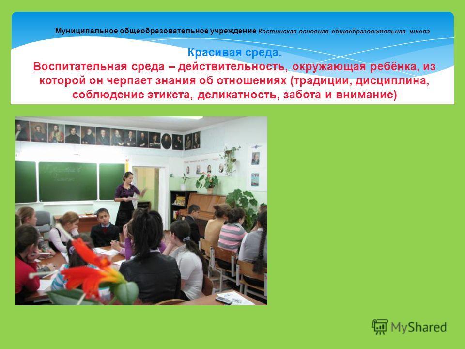 Муниципальное общеобразовательное учреждение Костинская основная общеобразовательная школа Красивая среда. Воспитательная среда – действительность, окружающая ребёнка, из которой он черпает знания об отношениях (традиции, дисциплина, соблюдение этике
