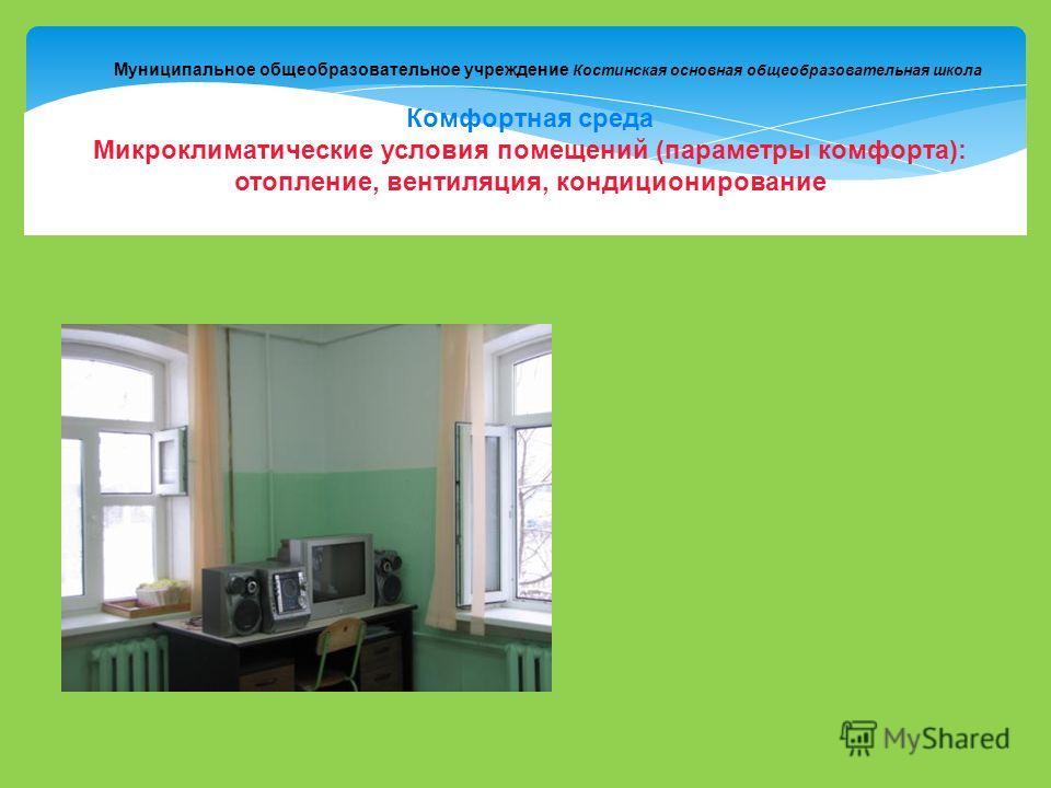 Муниципальное общеобразовательное учреждение Костинская основная общеобразовательная школа Комфортная среда Микроклиматические условия помещений (параметры комфорта): отопление, вентиляция, кондиционирование