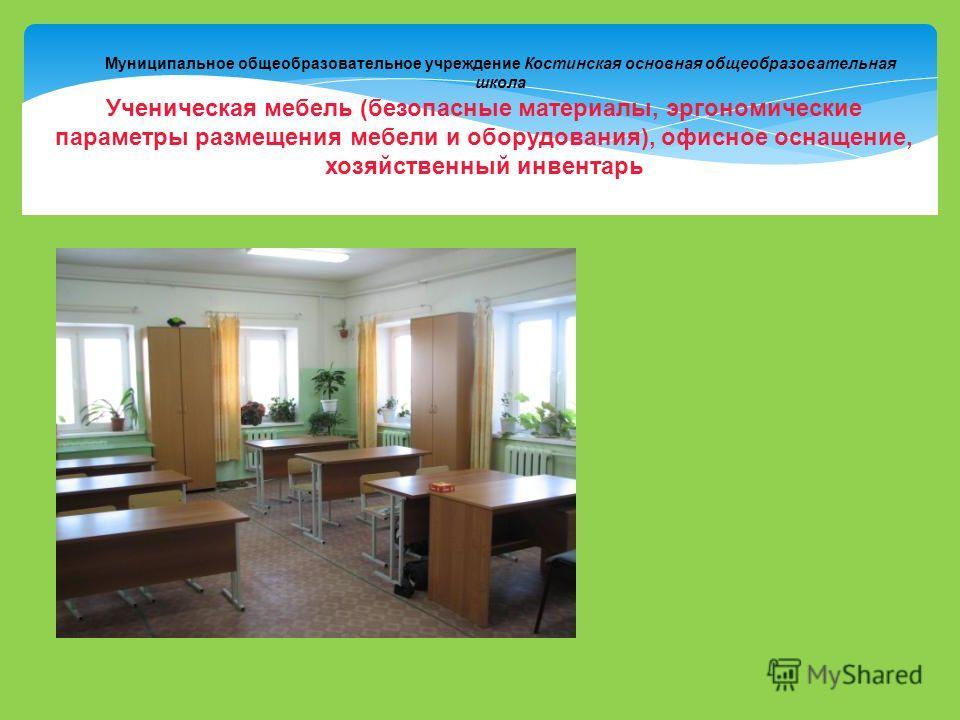 Муниципальное общеобразовательное учреждение Костинская основная общеобразовательная школа Ученическая мебель (безопасные материалы, эргономические параметры размещения мебели и оборудования), офисное оснащение, хозяйственный инвентарь