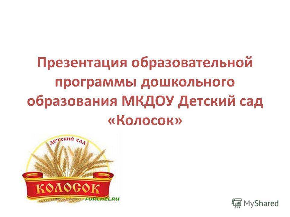 Презентация образовательной программы дошкольного образования МКДОУ Детский сад «Колосок»