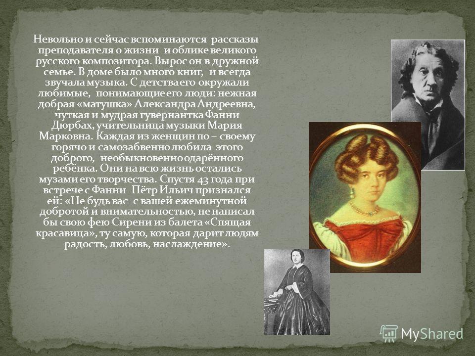Невольно и сейчас вспоминаются рассказы преподавателя о жизни и облике великого русского композитора. Вырос он в дружной семье. В доме было много книг, и всегда звучала музыка. С детства его окружали любимые, понимающие его люди: нежная добрая «матуш