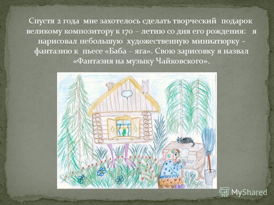 Спустя 2 года мне захотелось сделать творческий подарок великому композитору к 170 – летию со дня его рождения: я нарисовал небольшую художественную миниатюрку - фантазию к пьесе «Баба – яга». Свою зарисовку я назвал «Фантазия на музыку Чайковского».