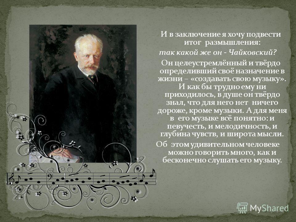 И в заключение я хочу подвести итог размышления: так какой же он - Чайковский? Он целеустремлённый и твёрдо определивший своё назначение в жизни – «создавать свою музыку». И как бы трудно ему ни приходилось, в душе он твёрдо знал, что для него нет ни