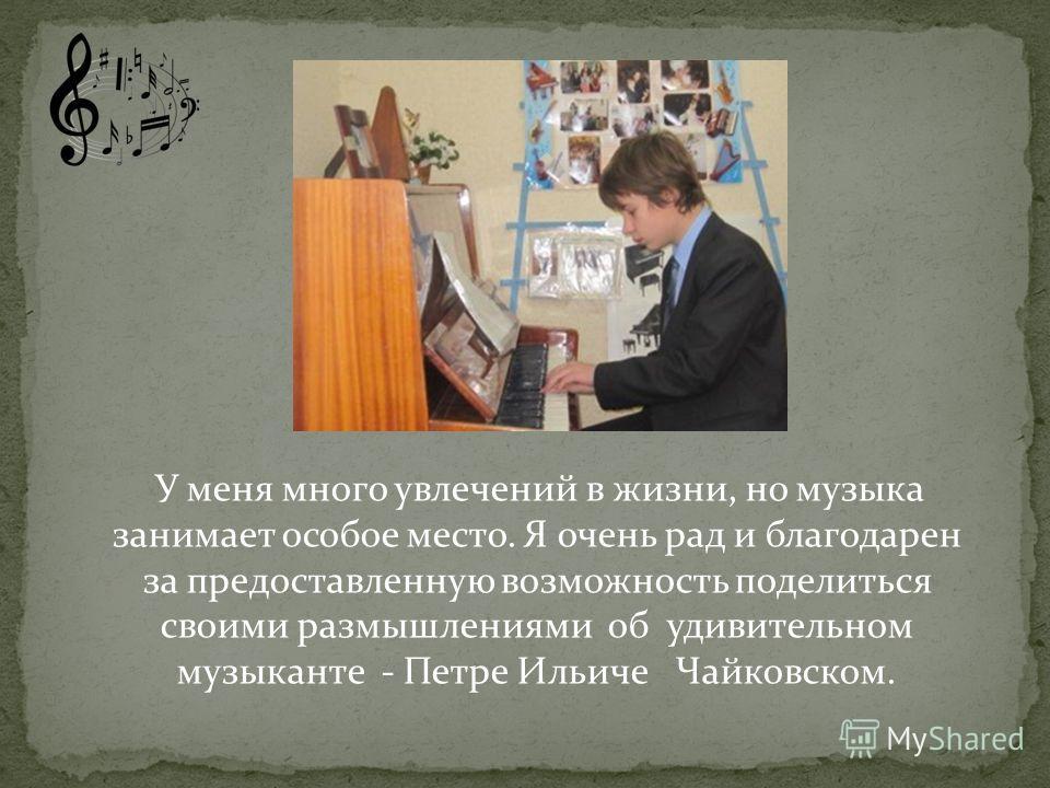 У меня много увлечений в жизни, но музыка занимает особое место. Я очень рад и благодарен за предоставленную возможность поделиться своими размышлениями об удивительном музыканте - Петре Ильиче Чайковском.