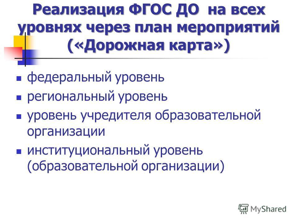 Реализация ФГОС ДО на всех уровнях через план мероприятий («Дорожная карта») федеральный уровень региональный уровень уровень учредителя образовательной организации институциональный уровень (образовательной организации)