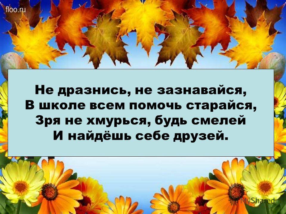 Не дразнись, не зазнавайся, В школе всем помочь старайся, Зря не хмурься, будь смелей И найдёшь себе друзей.