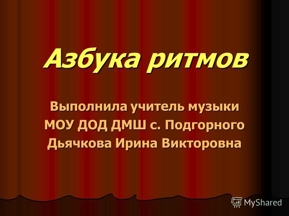 Азбука ритмов Выполнила учитель музыки МОУ ДОД ДМШ с. Подгорного Дьячкова Ирина Викторовна
