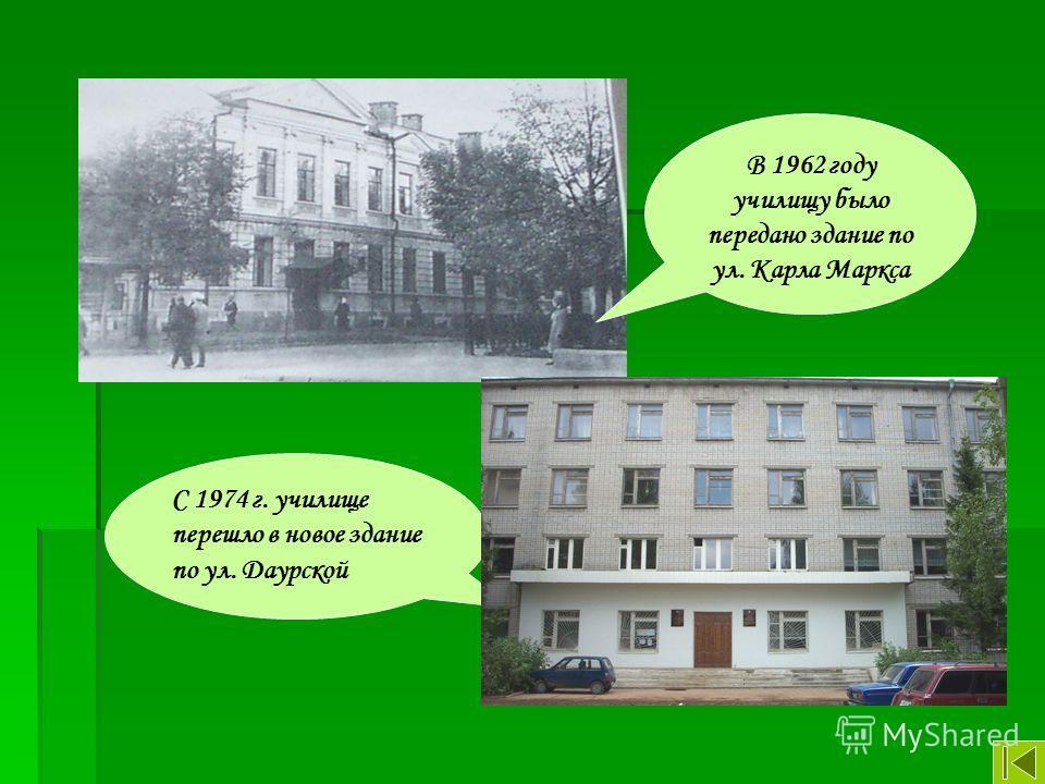 В 1962 году училищу было передано здание по ул. Карла Маркса С 1974 г. училище перешло в новое здание по ул. Даурской