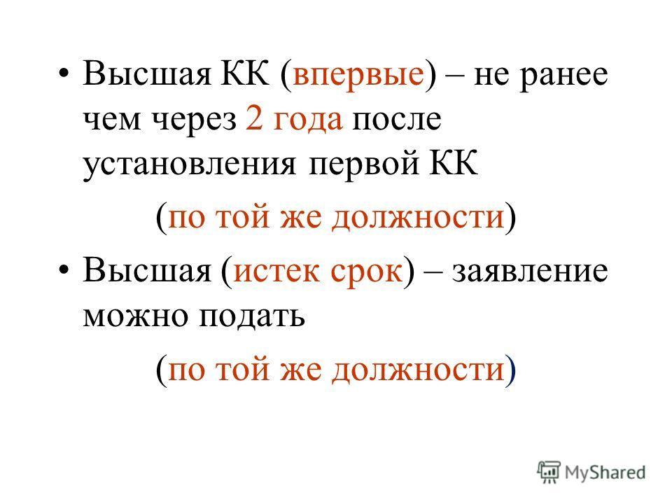 Высшая КК (впервые) – не ранее чем через 2 года после установления первой КК (по той же должности) Высшая (истек срок) – заявление можно подать (по той же должности)