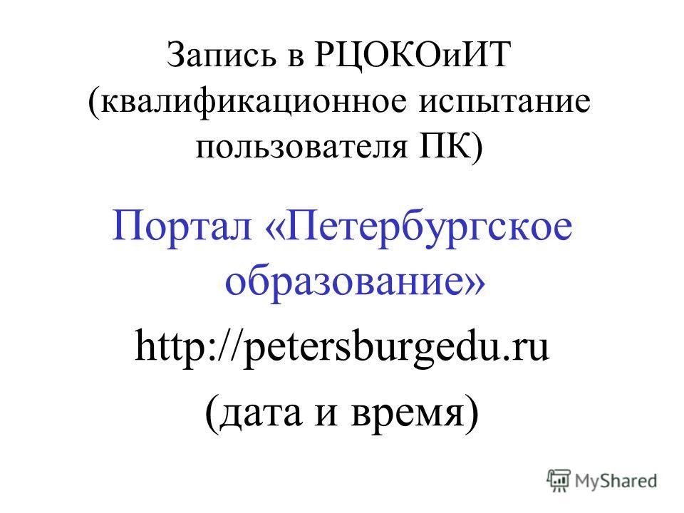 Запись в РЦОКОиИТ (квалификационное испытание пользователя ПК) Портал «Петербургское образование» http://petersburgedu.ru (дата и время)