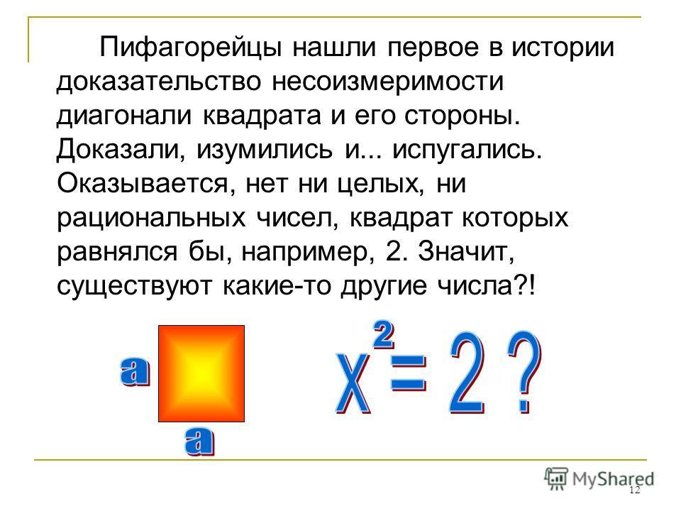 12 Пифагорейцы нашли первое в истории доказательство несоизмеримости диагонали квадрата и его стороны. Доказали, изумились и... испугались. Оказывается, нет ни целых, ни рациональных чисел, квадрат которых равнялся бы, например, 2. Значит, существуют